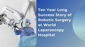 विश्व लेप्रोस्कोपी अस्पताल में रोबोटिक सर्जरी की दस साल लंबी सफलता की कहानी